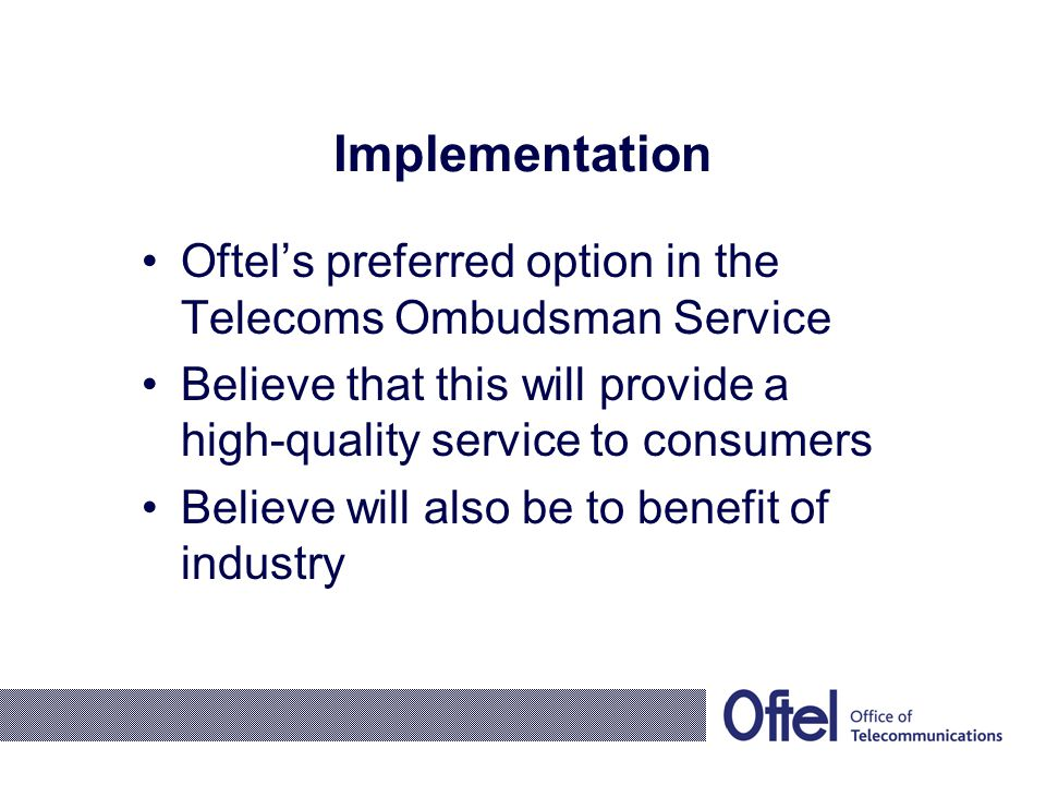 Implementation Oftel's preferred option in the Telecoms Ombudsman Service Believe that this will provide a high-quality service to consumers Believe will also be to benefit of industry