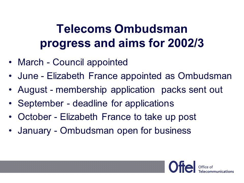 Telecoms Ombudsman progress and aims for 2002/3 March - Council appointed June - Elizabeth France appointed as Ombudsman August - membership application packs sent out September - deadline for applications October - Elizabeth France to take up post January - Ombudsman open for business