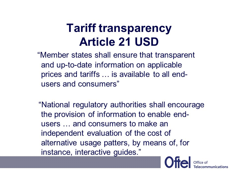 Tariff transparency Article 21 USD Member states shall ensure that transparent and up-to-date information on applicable prices and tariffs … is available to all end- users and consumers National regulatory authorities shall encourage the provision of information to enable end- users … and consumers to make an independent evaluation of the cost of alternative usage patters, by means of, for instance, interactive guides.