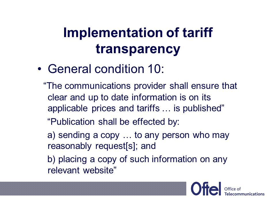 Implementation of tariff transparency General condition 10: The communications provider shall ensure that clear and up to date information is on its applicable prices and tariffs … is published Publication shall be effected by: a) sending a copy … to any person who may reasonably request[s]; and b) placing a copy of such information on any relevant website