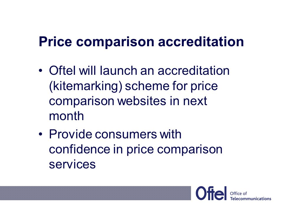 Price comparison accreditation Oftel will launch an accreditation (kitemarking) scheme for price comparison websites in next month Provide consumers with confidence in price comparison services