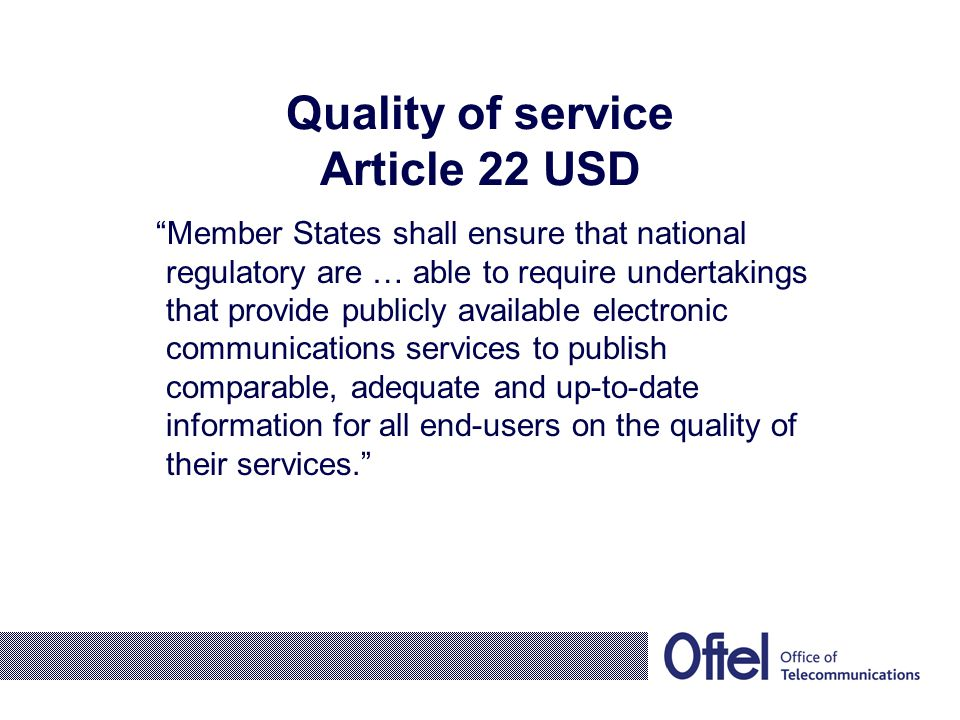 Quality of service Article 22 USD Member States shall ensure that national regulatory are … able to require undertakings that provide publicly available electronic communications services to publish comparable, adequate and up-to-date information for all end-users on the quality of their services.