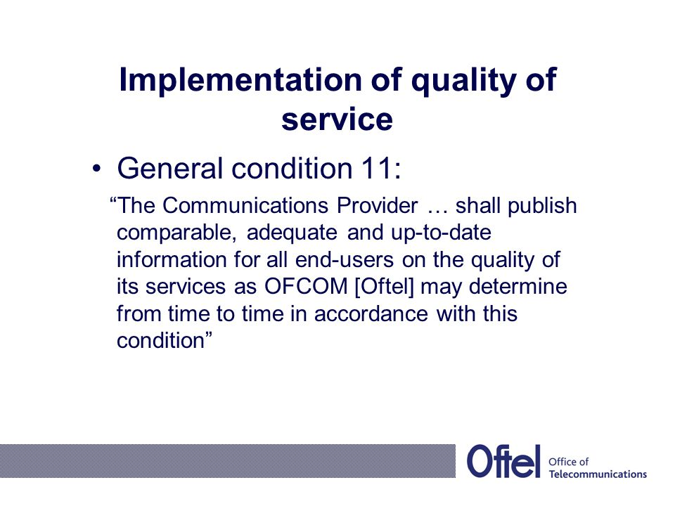 Implementation of quality of service General condition 11: The Communications Provider … shall publish comparable, adequate and up-to-date information for all end-users on the quality of its services as OFCOM [Oftel] may determine from time to time in accordance with this condition