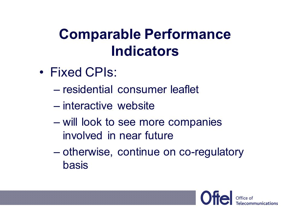 Comparable Performance Indicators Fixed CPIs: –residential consumer leaflet –interactive website –will look to see more companies involved in near future –otherwise, continue on co-regulatory basis