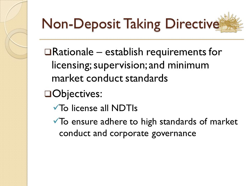 Non-Deposit Taking Directive  Rationale – establish requirements for licensing; supervision; and minimum market conduct standards  Objectives: To license all NDTIs To ensure adhere to high standards of market conduct and corporate governance
