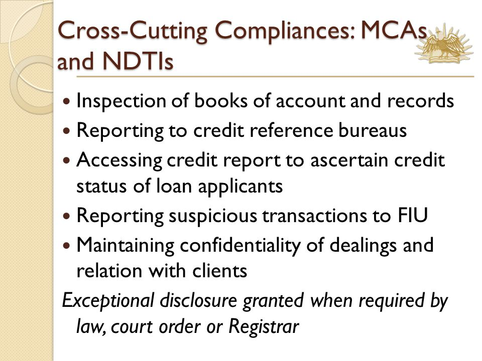 Cross-Cutting Compliances: MCAs and NDTIs Inspection of books of account and records Reporting to credit reference bureaus Accessing credit report to ascertain credit status of loan applicants Reporting suspicious transactions to FIU Maintaining confidentiality of dealings and relation with clients Exceptional disclosure granted when required by law, court order or Registrar