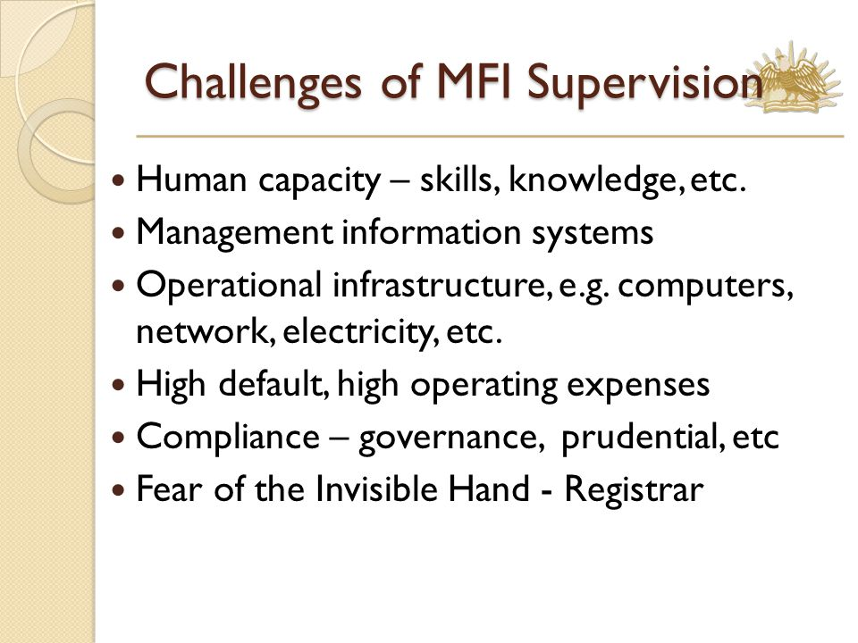 Challenges of MFI Supervision Human capacity – skills, knowledge, etc.