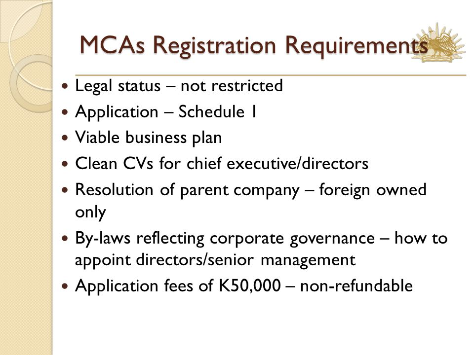 MCAs Registration Requirements Legal status – not restricted Application – Schedule 1 Viable business plan Clean CVs for chief executive/directors Resolution of parent company – foreign owned only By-laws reflecting corporate governance – how to appoint directors/senior management Application fees of K50,000 – non-refundable