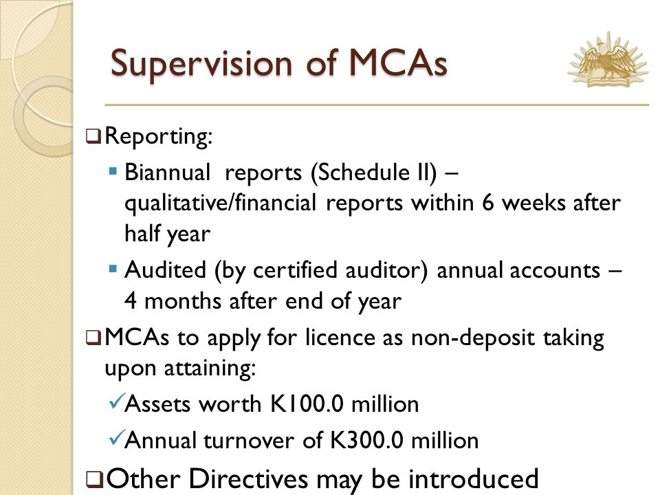 Supervision of MCAs  Reporting:  Biannual reports (Schedule II) – qualitative/financial reports within 6 weeks after half year  Audited (by certified auditor) annual accounts – 4 months after end of year  MCAs to apply for licence as non-deposit taking upon attaining: Assets worth K100.0 million Annual turnover of K300.0 million  Other Directives may be introduced