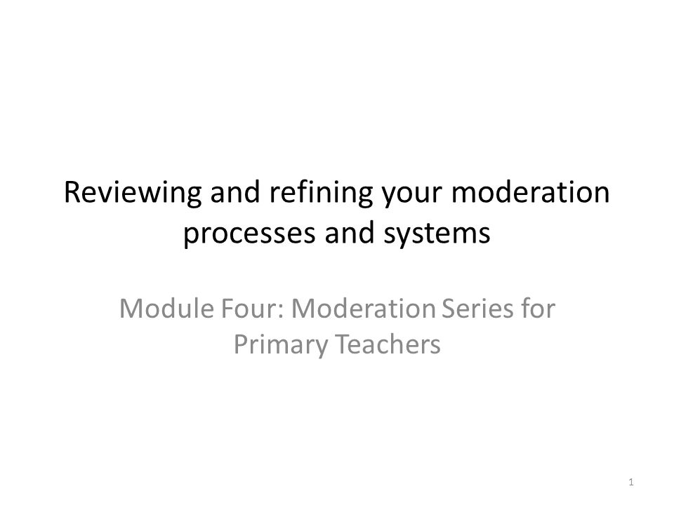 1 Reviewing and refining your moderation processes and systems Module Four: Moderation Series for Primary Teachers