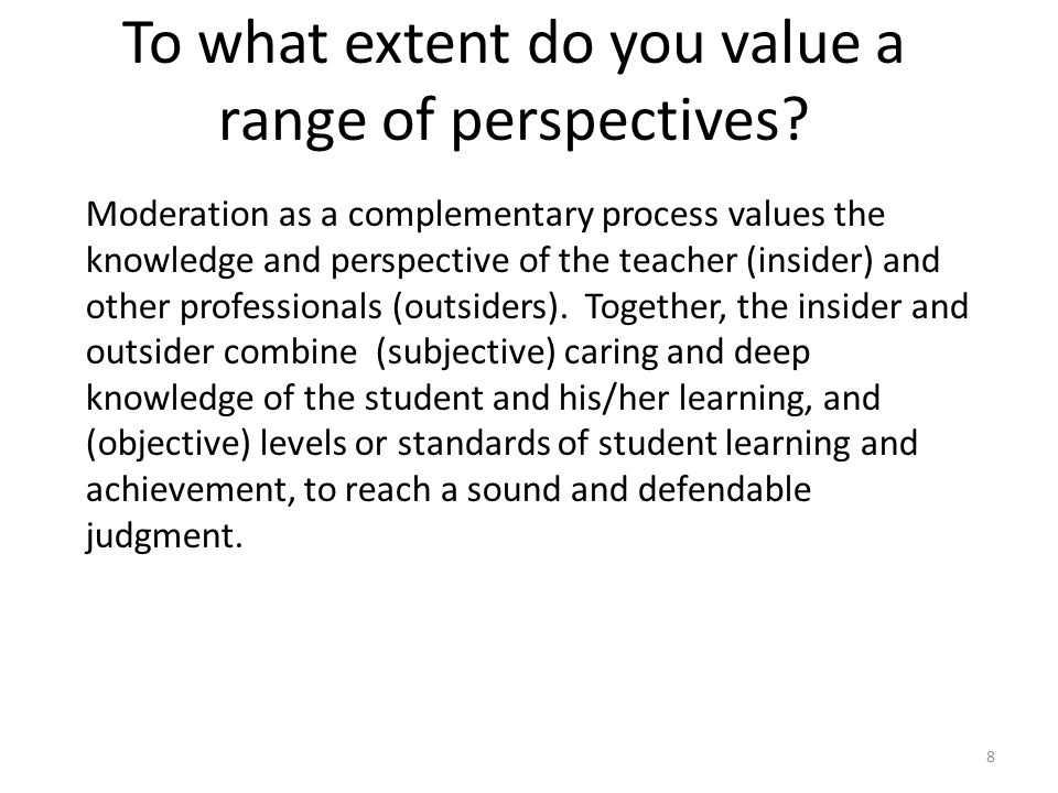 8 To what extent do you value a range of perspectives? Moderation as a complementary process values the knowledge and perspective of the teacher (insi