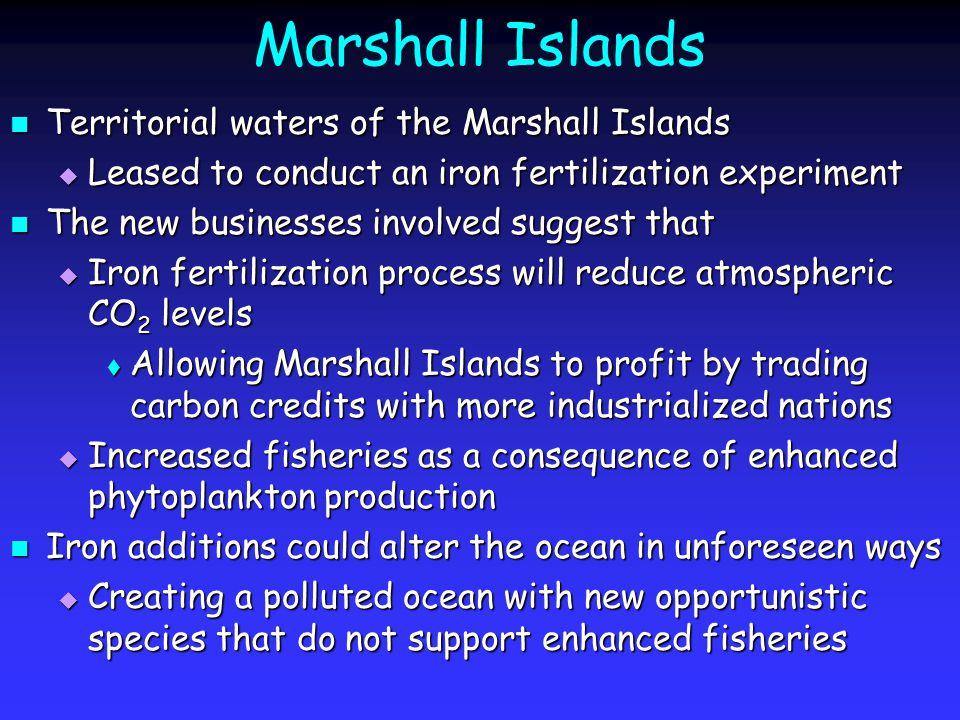 Marshall Islands Territorial waters of the Marshall Islands Territorial waters of the Marshall Islands  Leased to conduct an iron fertilization experiment The new businesses involved suggest that The new businesses involved suggest that  Iron fertilization process will reduce atmospheric CO 2 levels  Allowing Marshall Islands to profit by trading carbon credits with more industrialized nations  Increased fisheries as a consequence of enhanced phytoplankton production Iron additions could alter the ocean in unforeseen ways Iron additions could alter the ocean in unforeseen ways  Creating a polluted ocean with new opportunistic species that do not support enhanced fisheries