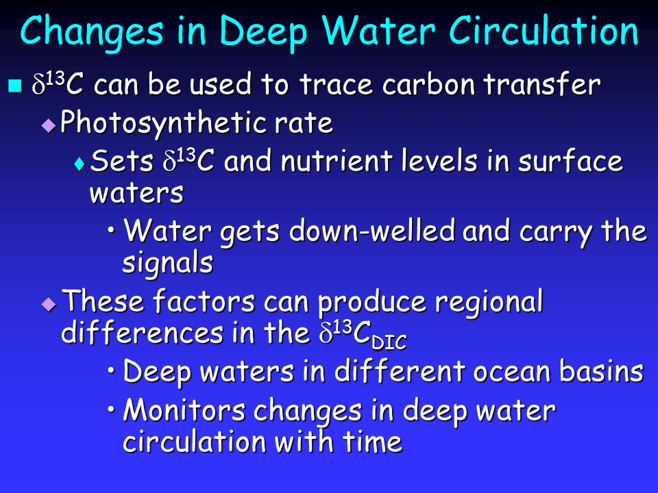 Changes in Deep Water Circulation  13 C can be used to trace carbon transfer  13 C can be used to trace carbon transfer  Photosynthetic rate  Sets  13 C and nutrient levels in surface waters Water gets down-welled and carry the signalsWater gets down-welled and carry the signals  These factors can produce regional differences in the  13 C DIC Deep waters in different ocean basinsDeep waters in different ocean basins Monitors changes in deep water circulation with timeMonitors changes in deep water circulation with time