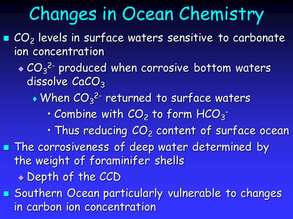 Changes in Ocean Chemistry CO 2 levels in surface waters sensitive to carbonate ion concentration CO 2 levels in surface waters sensitive to carbonate ion concentration  CO 3 2- produced when corrosive bottom waters dissolve CaCO 3  When CO 3 2- returned to surface waters Combine with CO 2 to form HCO 3 -Combine with CO 2 to form HCO 3 - Thus reducing CO 2 content of surface oceanThus reducing CO 2 content of surface ocean The corrosiveness of deep water determined by the weight of foraminifer shells The corrosiveness of deep water determined by the weight of foraminifer shells  Depth of the CCD Southern Ocean particularly vulnerable to changes in carbon ion concentration Southern Ocean particularly vulnerable to changes in carbon ion concentration