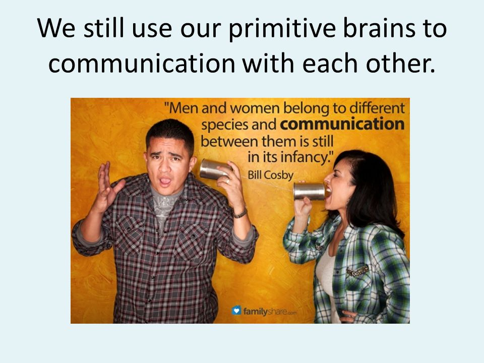 We still use our primitive brains to communication with each other.