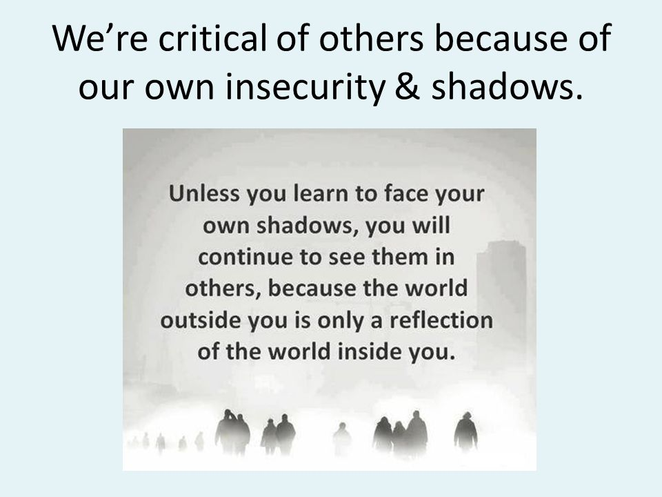 We're critical of others because of our own insecurity & shadows.