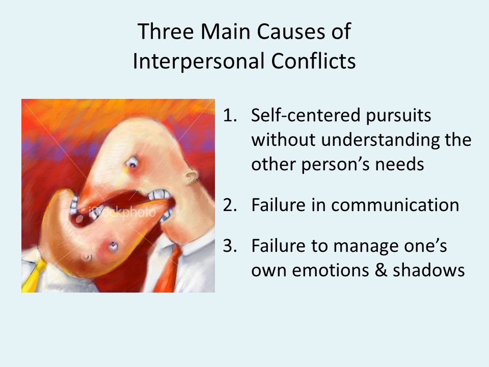 Three Main Causes of Interpersonal Conflicts 1.Self-centered pursuits without understanding the other person's needs 2.Failure in communication 3.Failure to manage one's own emotions & shadows