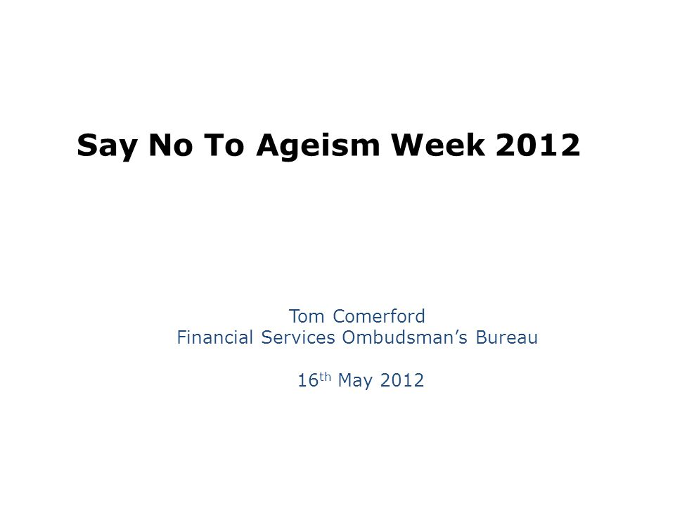 Say No To Ageism Week 2012 Tom Comerford Financial Services Ombudsman's Bureau 16 th May 2012