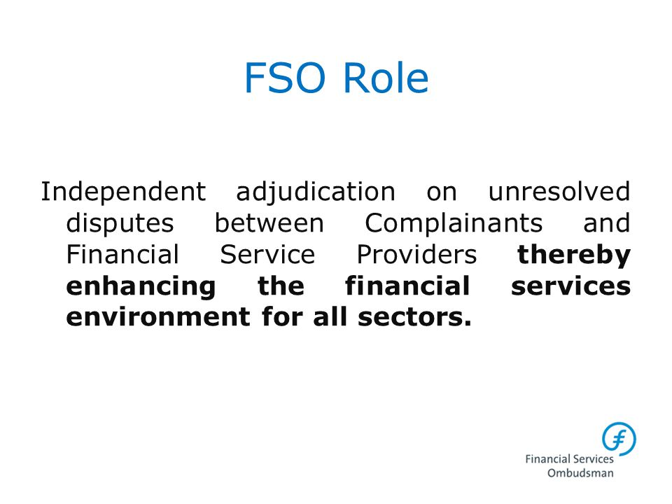 FSO Role Independent adjudication on unresolved disputes between Complainants and Financial Service Providers thereby enhancing the financial services