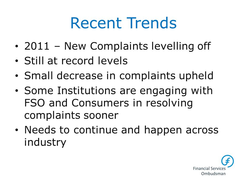 Recent Trends 2011 – New Complaints levelling off Still at record levels Small decrease in complaints upheld Some Institutions are engaging with FSO a