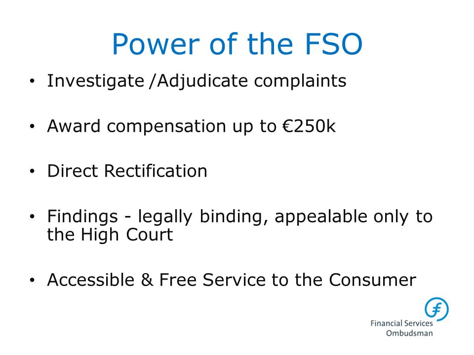Power of the FSO Investigate /Adjudicate complaints Award compensation up to €250k Direct Rectification Findings - legally binding, appealable only to