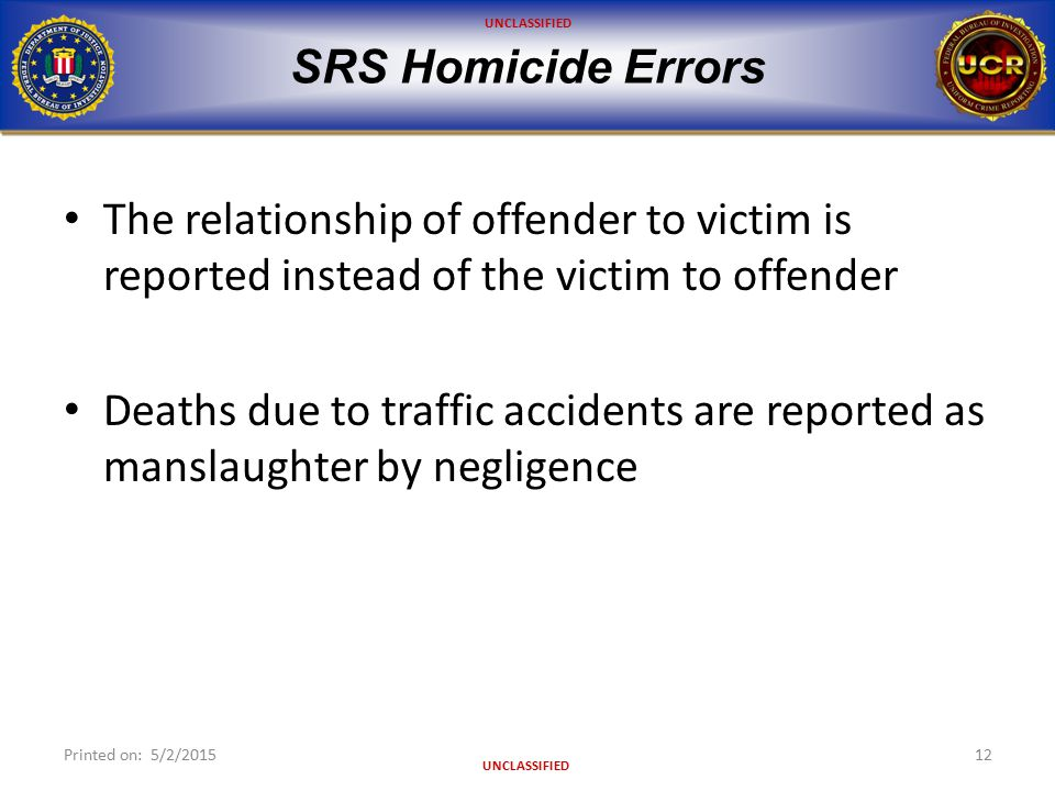 UNCLASSIFIED SRS Homicide Errors The relationship of offender to victim is reported instead of the victim to offender Deaths due to traffic accidents are reported as manslaughter by negligence Printed on: 5/2/201512