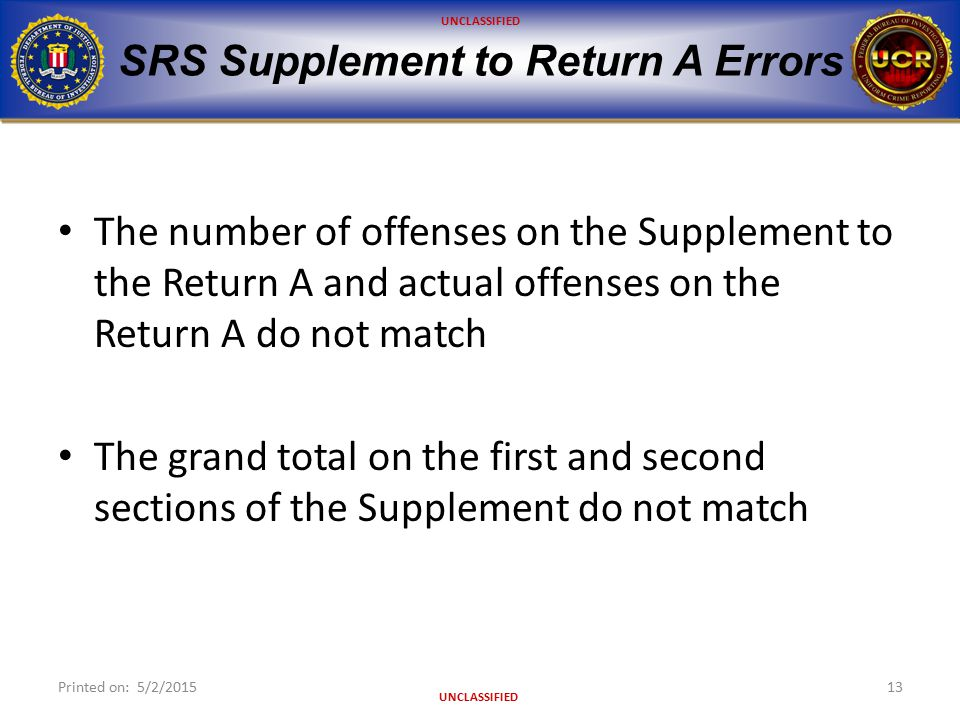 UNCLASSIFIED SRS Supplement to Return A Errors The number of offenses on the Supplement to the Return A and actual offenses on the Return A do not match The grand total on the first and second sections of the Supplement do not match Printed on: 5/2/201513