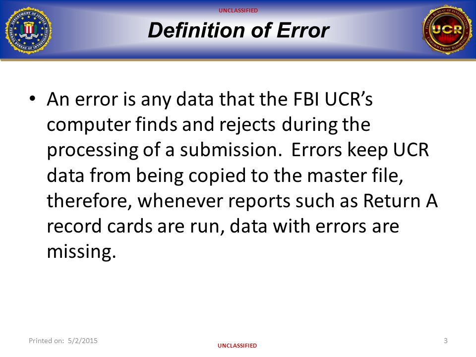 UNCLASSIFIED Definition of Error An error is any data that the FBI UCR's computer finds and rejects during the processing of a submission. Errors keep