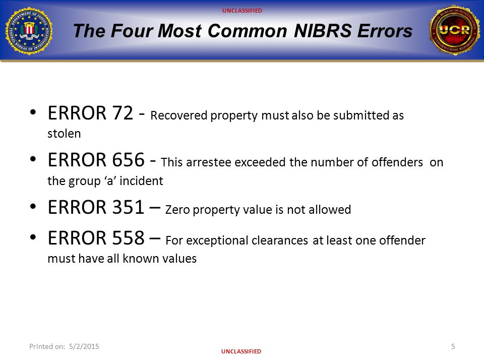 UNCLASSIFIED The Four Most Common NIBRS Errors ERROR 72 - Recovered property must also be submitted as stolen ERROR 656 - This arrestee exceeded the n
