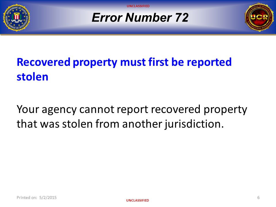 UNCLASSIFIED Error Number 72 Recovered property must first be reported stolen Your agency cannot report recovered property that was stolen from another jurisdiction.