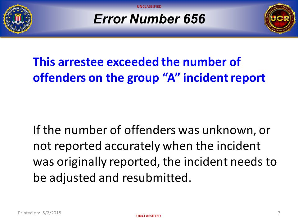 "UNCLASSIFIED Error Number 656 This arrestee exceeded the number of offenders on the group ""A"" incident report If the number of offenders was unknown,"