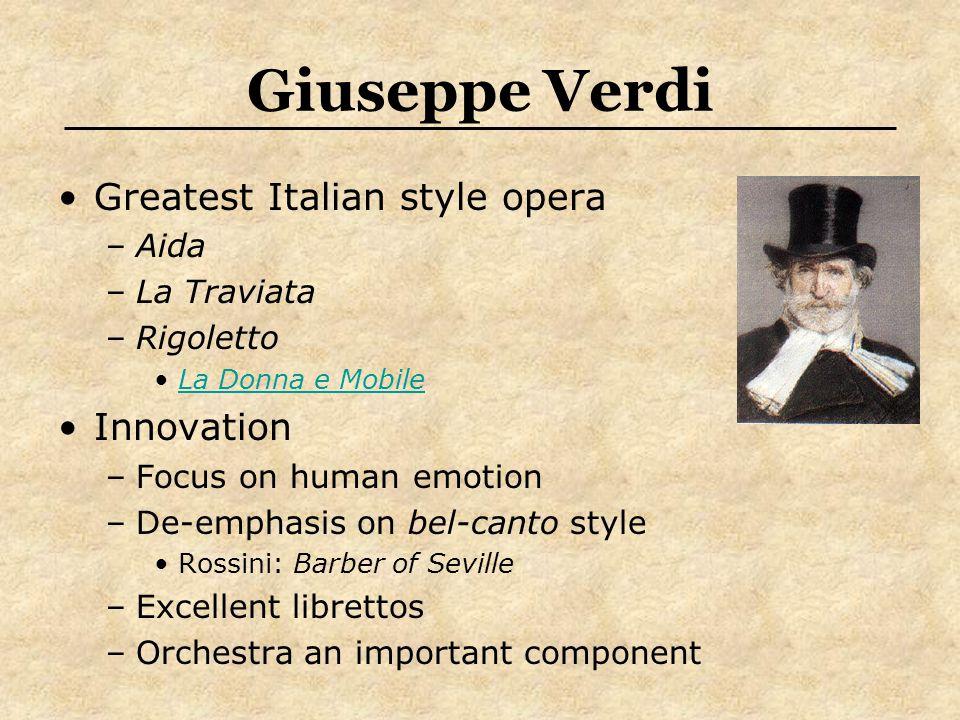 Giuseppe Verdi Greatest Italian style opera –Aida –La Traviata –Rigoletto La Donna e Mobile Innovation –Focus on human emotion –De-emphasis on bel-canto style Rossini: Barber of Seville –Excellent librettos –Orchestra an important component