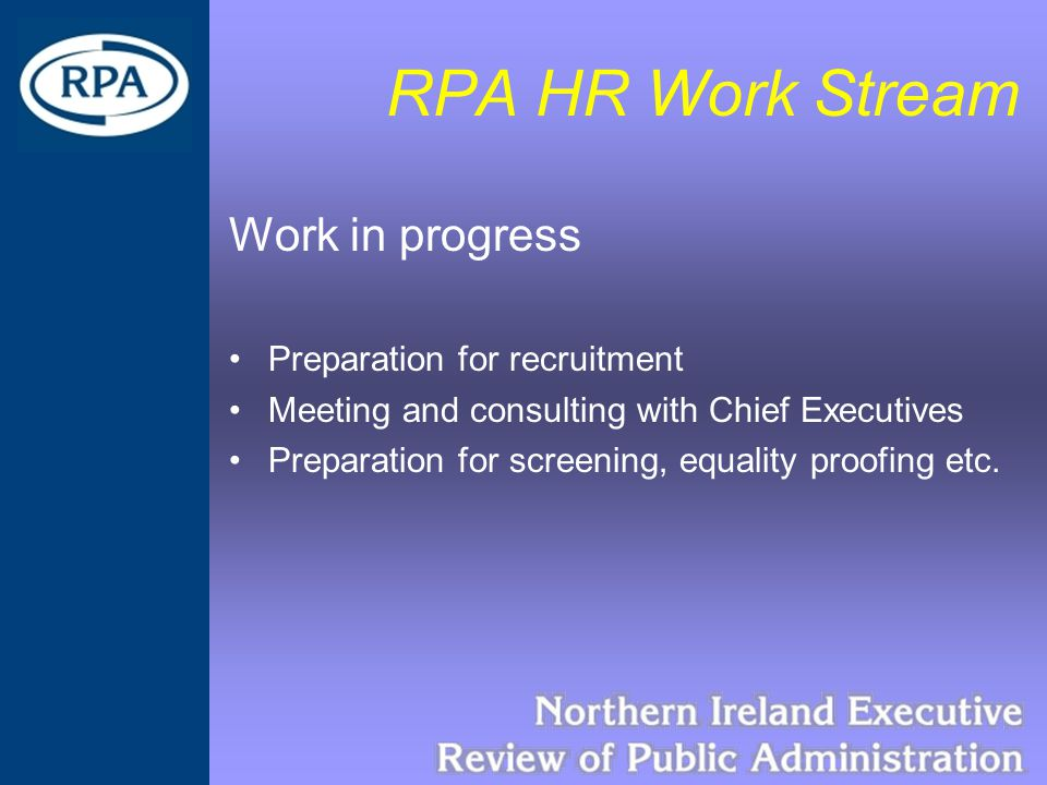 RPA HR Work Stream Work in progress Preparation for recruitment Meeting and consulting with Chief Executives Preparation for screening, equality proofing etc.