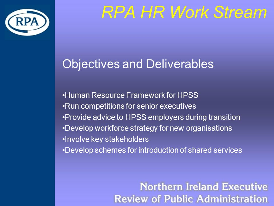 RPA HR Work Stream Objectives and Deliverables Human Resource Framework for HPSS Run competitions for senior executives Provide advice to HPSS employers during transition Develop workforce strategy for new organisations Involve key stakeholders Develop schemes for introduction of shared services
