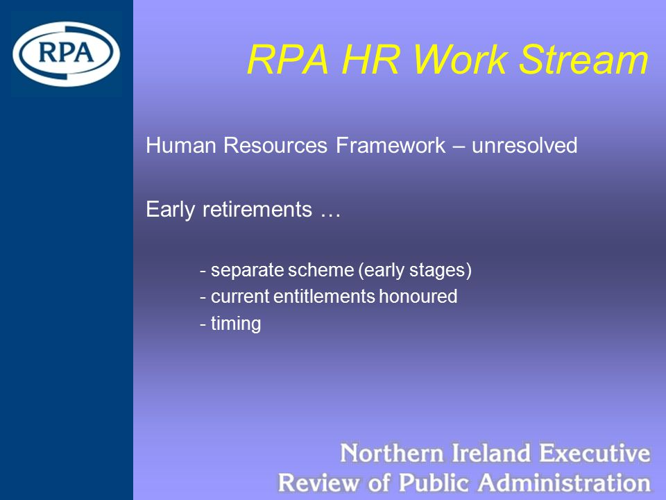 RPA HR Work Stream Human Resources Framework – unresolved Early retirements … - separate scheme (early stages) - current entitlements honoured - timing
