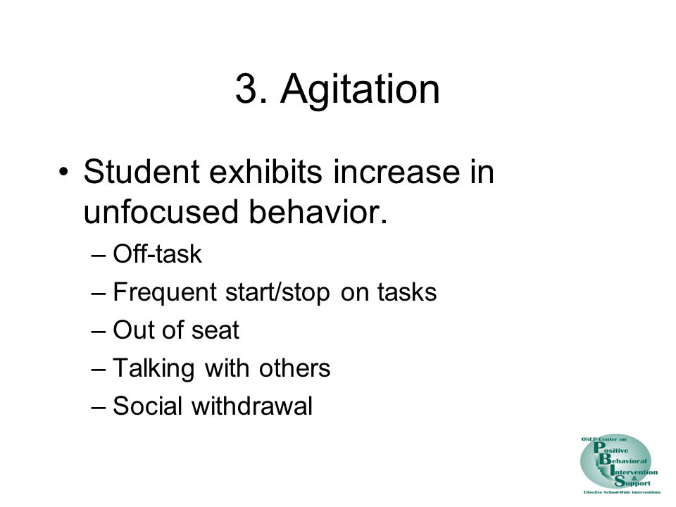 3. Agitation Student exhibits increase in unfocused behavior. –Off-task –Frequent start/stop on tasks –Out of seat –Talking with others –Social withdr