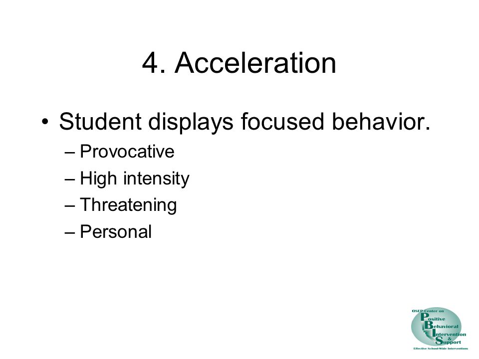 4. Acceleration Student displays focused behavior. –Provocative –High intensity –Threatening –Personal
