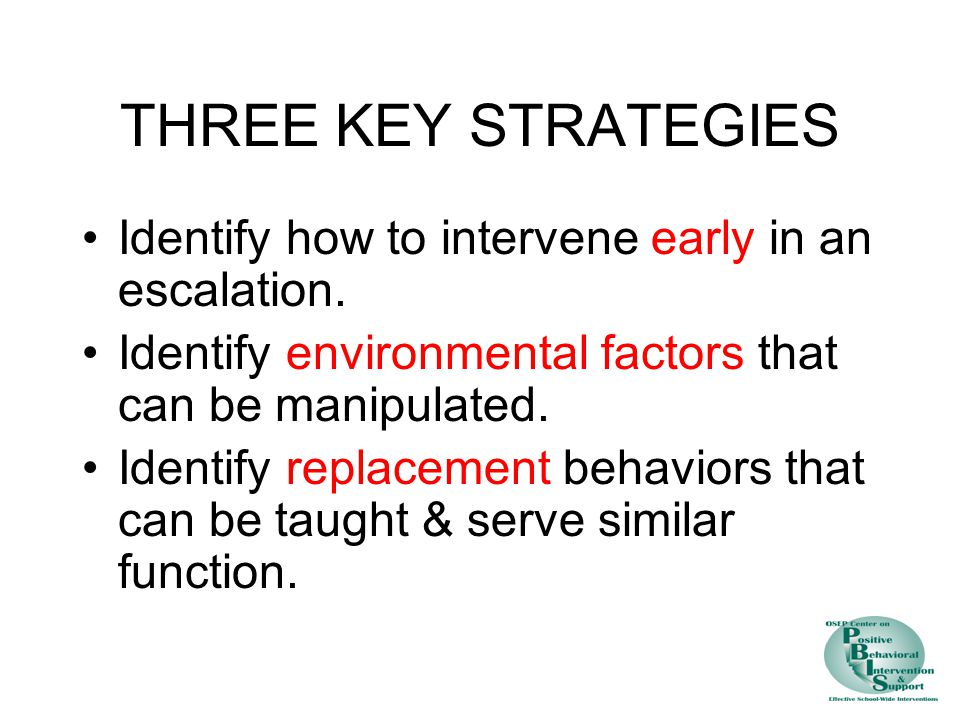 THREE KEY STRATEGIES Identify how to intervene early in an escalation. Identify environmental factors that can be manipulated. Identify replacement be