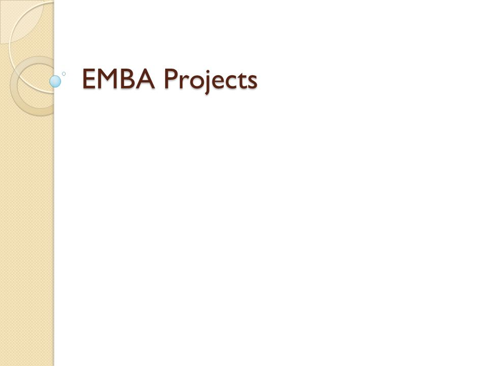Introduction EMBA Project is mandatory requirement for degree completion Two projects One project with 2 courses instead of second project