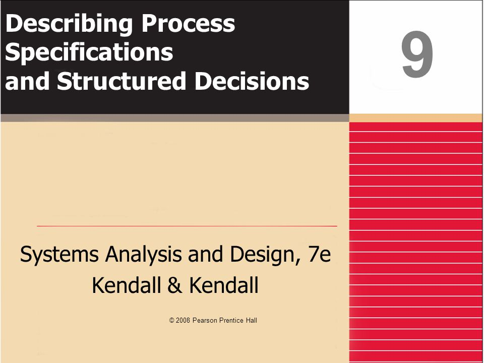 Kendall & Kendall9-2 Learning Objectives Understand the purpose of process specifications Recognize the difference between structured and semistructured decisions Use structured English, decision tables, and decision trees to analyze, describe, and document structured decisions Choose an appropriate decision analysis method for analyzing structured decisions and creating process specifications