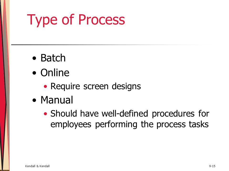 Kendall & Kendall9-15 Type of Process Batch Online Require screen designs Manual Should have well-defined procedures for employees performing the process tasks