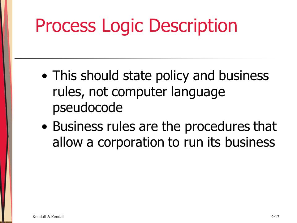 Kendall & Kendall9-17 Process Logic Description This should state policy and business rules, not computer language pseudocode Business rules are the procedures that allow a corporation to run its business