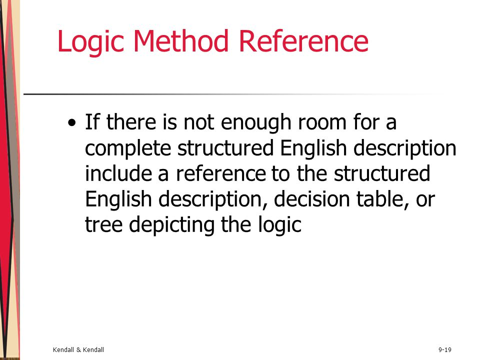 Kendall & Kendall9-19 Logic Method Reference If there is not enough room for a complete structured English description include a reference to the structured English description, decision table, or tree depicting the logic