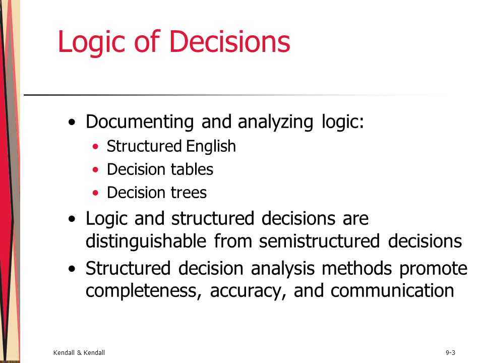 Kendall & Kendall9-3 Logic of Decisions Documenting and analyzing logic: Structured English Decision tables Decision trees Logic and structured decisions are distinguishable from semistructured decisions Structured decision analysis methods promote completeness, accuracy, and communication