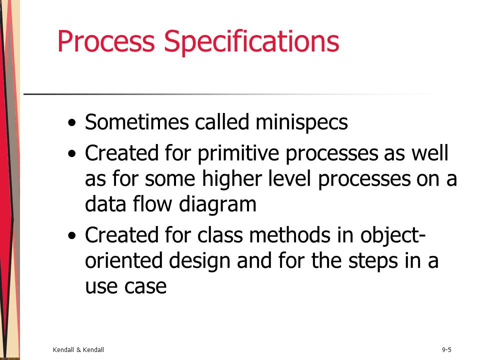 Kendall & Kendall9-46 Summary (Continued) Horizontal balancing Using process specifications to analyze the data flow and data dictionary