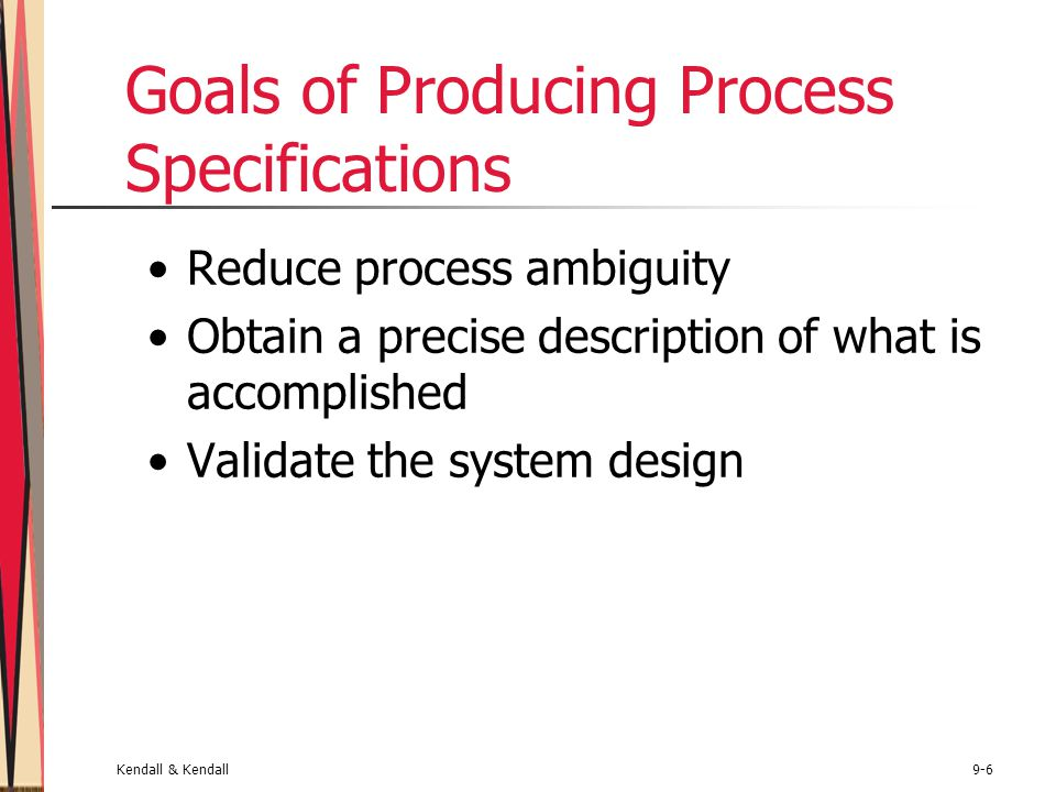 Kendall & Kendall9-6 Goals of Producing Process Specifications Reduce process ambiguity Obtain a precise description of what is accomplished Validate the system design