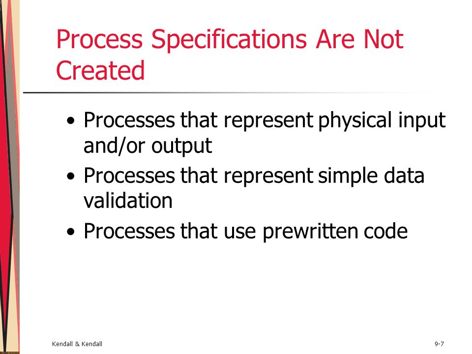Kendall & Kendall9-7 Process Specifications Are Not Created Processes that represent physical input and/or output Processes that represent simple data validation Processes that use prewritten code