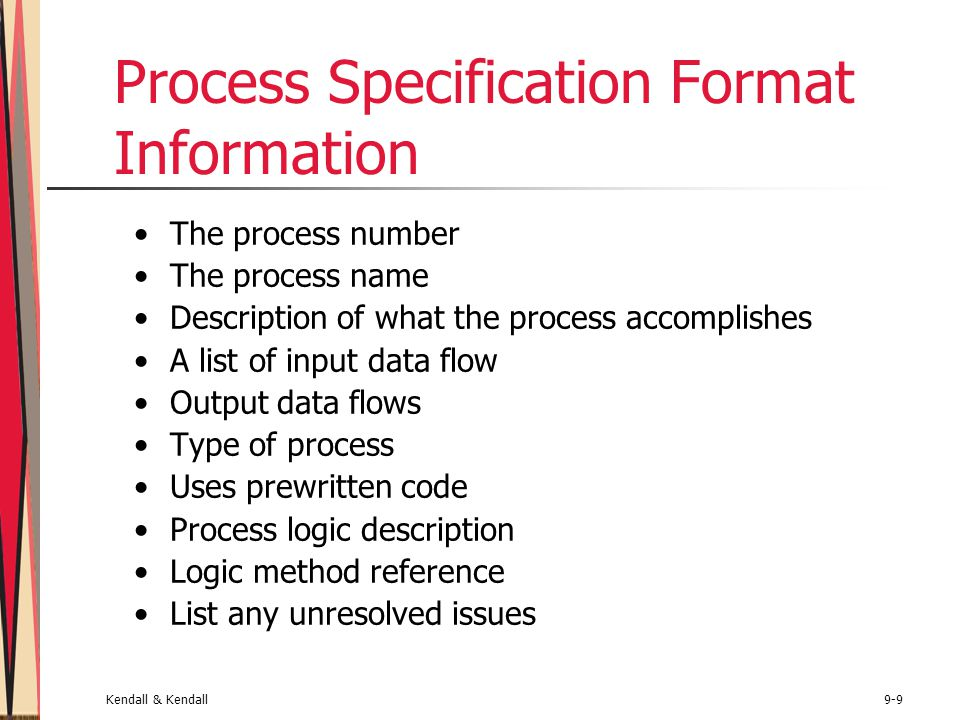 Kendall & Kendall9-9 Process Specification Format Information The process number The process name Description of what the process accomplishes A list of input data flow Output data flows Type of process Uses prewritten code Process logic description Logic method reference List any unresolved issues