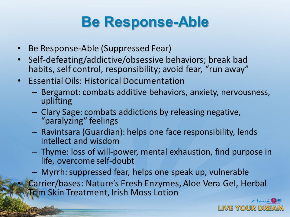 Be Response-Able Be Response-Able (Suppressed Fear) Self-defeating/addictive/obsessive behaviors; break bad habits, self control, responsibility; avoid fear, run away Essential Oils: Historical Documentation – Bergamot: combats additive behaviors, anxiety, nervousness, uplifting – Clary Sage: combats addictions by releasing negative, paralyzing feelings – Ravintsara (Guardian): helps one face responsibility, lends intellect and wisdom – Thyme: loss of will-power, mental exhaustion, find purpose in life, overcome self-doubt – Myrrh: suppressed fear, helps one speak up, vulnerable Carrier/bases: Nature's Fresh Enzymes, Aloe Vera Gel, Herbal Trim Skin Treatment, Irish Moss Lotion