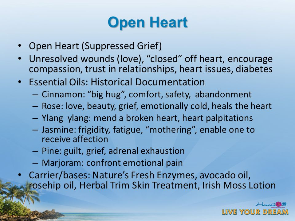 Open Heart Open Heart (Suppressed Grief) Unresolved wounds (love), closed off heart, encourage compassion, trust in relationships, heart issues, diabetes Essential Oils: Historical Documentation – Cinnamon: big hug , comfort, safety, abandonment – Rose: love, beauty, grief, emotionally cold, heals the heart – Ylang ylang: mend a broken heart, heart palpitations – Jasmine: frigidity, fatigue, mothering , enable one to receive affection – Pine: guilt, grief, adrenal exhaustion – Marjoram: confront emotional pain Carrier/bases: Nature's Fresh Enzymes, avocado oil, rosehip oil, Herbal Trim Skin Treatment, Irish Moss Lotion